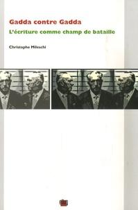 Christophe Mileschi - Gadda contre Gadda - L'écriture comme champ de bataille.