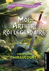 Christophe Miraucourt - Moi, Arthur, roi légendaire - Spécial CM1/CM2/6e.