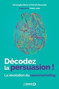 Christophe Morin et Patrick Renvoise - Décodez la persuasion ! - La révolution du neuromarketing.