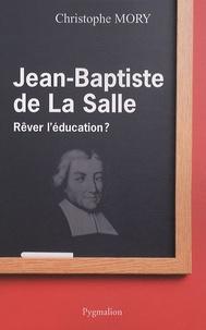 Christophe Mory - Jean-Baptiste de la Salle - Rêver l'éducation ?.