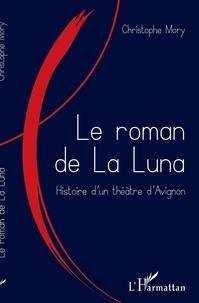 Christophe Mory - Le roman de la Luna - Histoire d'un théâtre d'Avignon.