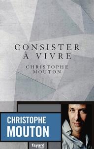 Christophe Mouton - Consister à vivre.