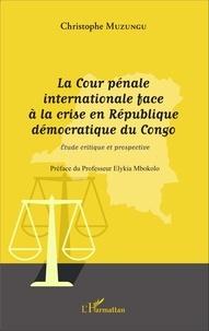 Christophe Muzungu - La Cour pénale internationale face à la crise en République démocratique du Congo - Etude critique et prospective.