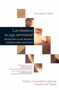 Christophe Otero - Les rébellions du juge administratif - Recherches sur les décisions juridictionnelles subversives.