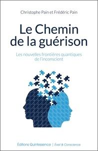 Christophe Pain et Frédéric Pain - Le Chemin de la guérison - Les nouvelles frontières quantiques de l'inconscient.