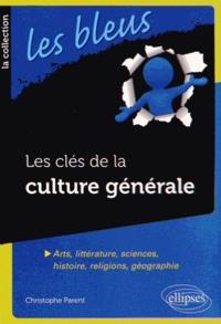 Christophe Parent - Les clés de la culture générale - Arts, littérature, sciences, histoire, religions, géographie.