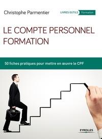 Christophe Parmentier - Le compte personnel formation - 50 fiches pratiques pour mettre en oeuvre le CPF.