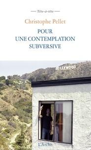 Christophe Pellet - Pour une contemplation subversive - Suivi de Notes pour un cinéma contemplatif subversif.