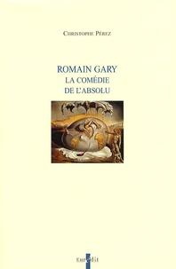Christophe Perez - Romain Gary - La comédie de l'absolu.