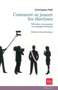 Christophe Piar - Comment se jouent les élections - Télévision et persuasion en campagne électorale.
