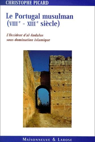 Christophe Picard - Le Portugal musulman VIIIème-XIIIème siècle. - L'Occident d'al-Andalus sous domination islamique.
