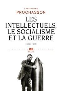 Christophe Prochasson - Les intellectuels, le socialisme et la guerre - 1900-1938.