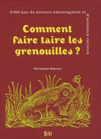 Christophe Recoura - Comment faire taire les grenouilles ? - 2000 Ans de science extravagante et d'animaux curieux.