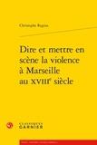 Christophe Regina - Dire et mettre en scène la violence à Marseille au XVIIIe siècle.