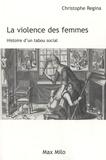 Christophe Regina - La violence des femmes - Histoire d'un tabou social.