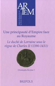 Une principauté d'Empire face au Royaume- Le duché de Lorraine sous le règne de Charles II (1390-1431) - Christophe Rivière |