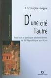 """Christophe Rogue - D'une cité l'autre - Essai sur la politique platonicienne, de la """"République"""" aux """"Lois""""."""