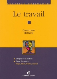 Christophe Rogue - Le travail - Hegel, Marx, Weber, Arendt.