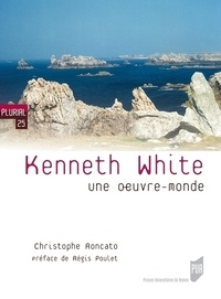 Christophe Roncato - Kenneth White - Une oeuvre-monde.
