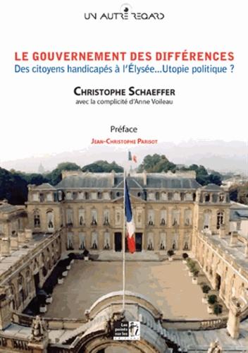 Christophe Schaeffer - Le gouvernement des différences - Des citoyens handicapés à l'Elysée... Utopie politique ?.
