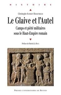 Christophe Schmidt Heidenreich - Le glaive et l'autel - Camps et piété militaires sous le Haut-Empire romain.