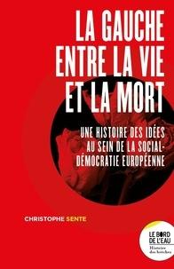 Christophe Sente - La gauche entre la vie et la mort - Une histoire des idées au sein de la social-démocratie européenne.