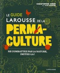 Christophe Shein et Julie Thompson - Le guide Larousse de la permaculture - Ne combattez pas la nature, imitez-la !.