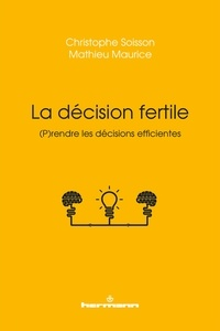 Christophe Soisson et Mathieu Maurice - La décision fertile - (P)rendre les décisions efficientes.