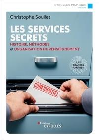 Christophe Soullez - Les services secrets - Histoire, méthodes et organisation du renseignement.