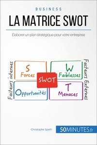 Christophe Speth et  50MINUTES - Gestion & Marketing ( nouvelle  : La Matrice SWOT - Élaborer un plan stratégique pour votre entreprise.