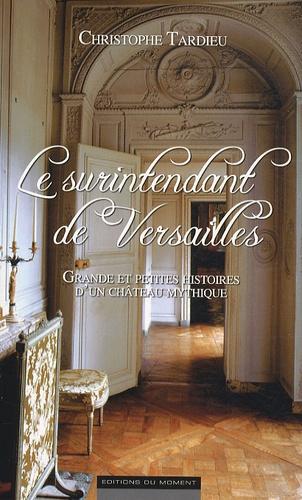 Christophe Tardieu - Le surintendant de Versailles - Grande et petites histoires d'un château mythique.