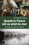 Christophe Tardieu - Quand la France est au pied du mur - De Clovis aux taxis de la Marne.