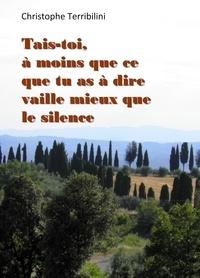 Christophe Terribili - Tais-toi, à moins que ce que tu as à dire vaille mieux que le silence.
