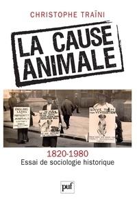 Christophe Traïni - La cause animale (1820-1980) - Essai de sociologie historique.