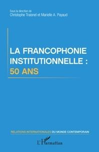 Christophe Traisnel et Marielle Audrey Payaud - La francophonie institutionnelle : 50 ans.