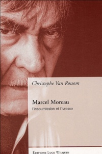 Christophe Van Rossom - Marcel Moreau - L'insoumission et l'ivresse.