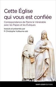 Christophe Vuillaume - Cette Eglise qui vous est confiée - Correspondance de Pierre le Vénérable avec les Papes et les Evêques.