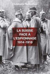 Christophe Vuilleumier - La Suisse face à l'espionnage (1914-1918).