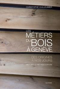 Christophe Vuilleumier - Les métiers du bois à Genève - Des origines à nos jours.