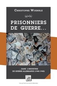 Christophe Woehrle - Prisonniers de guerre… - …Dans l'industrie de guerre allemande (1940-1945).
