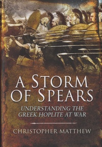 Christopher Anthony Matthew - A Storm of Spears - Understanding the Greek Hoplite in Action.
