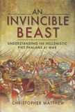 Christopher Anthony Matthew - An Invincible Beast - Understanding the Hellenistic Pike-phalanx at War.