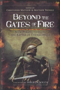 Christopher Anthony Matthew - Beyond the Gates of Fire - New Perspectives on the Battle of Thermopylae.