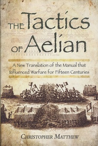 Christopher Anthony Matthew - The Tactics of Aelian - Or On the Military Arrangements of the Greeks.