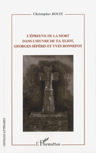 Christopher Bouix - L'épreuve de la mort dans l'oeuvre de T.S. Eliot, Georges Séféris et Yves Bonnefoy.