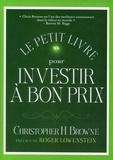 Christopher Browne - Le petit livre pour investir à bon prix - Une formule éprouvée pour battre le marché en investissant dans la valeur.