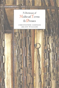 Christopher Corèdon et Ann Williams - A Dictionary of Medieval Terms and Phrases.