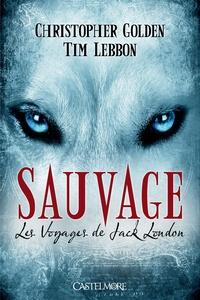 Christopher Golden et Tim Lebbon - Les Voyages de Jack London Tome 1 : Sauvage.
