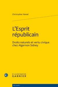 Christopher Hamel - L'esprit republicain - Droits naturels et vertu civique chez Algernon Sidney.