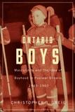 Christopher J. Greig - Ontario Boys - Masculinity and the Idea of Boyhood in Postwar Ontario, 1945--1960.